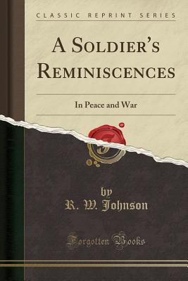A Soldier's Reminiscences: In Peace and War (Classic Reprint) - Johnson, R W