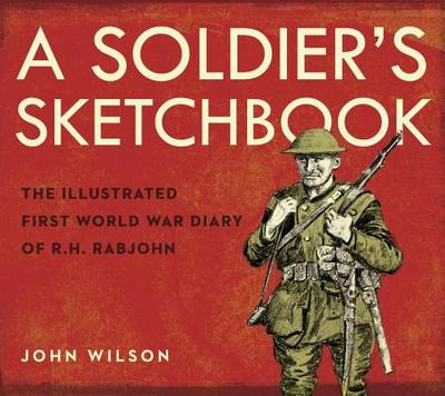 A Soldier's Sketchbook: The Illustrated First World War Diary of R.H. Rabjohn - Wilson, John