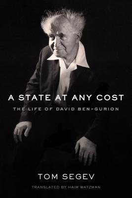A State at Any Cost: The Life of David Ben-Gurion - Segev, Tom, and Watzman, Haim (Translated by)