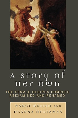 A Story of Her Own: The Female Oedipus Complex Reexamined and Renamed - Kulish, Nancy, and Holtzman, Deanna