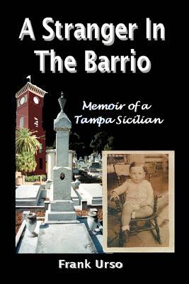 A Stranger in the Barrio: Memoir of a Tampa Sicilian - Urso, Frank