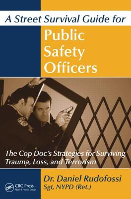 A Street Survival Guide for Public Safety Officers: The Cop Doc's Strategies for Surviving Trauma, Loss, and Terrorism - Rudofossi, Daniel