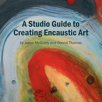 A Studio Guide to Creating Encaustic Art - Jason McGrady and Donna Thomas