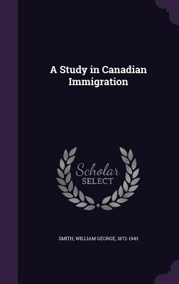 A Study in Canadian Immigration - Smith, William George
