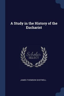 A Study in the History of the Eucharist - Shotwell, James Thomson