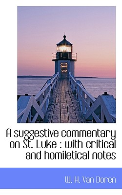 A Suggestive Commentary on St. Luke: With Critical and Homiletical Notes - Van Doren, W H