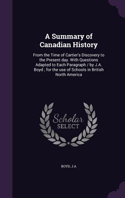 A Summary of Canadian History: From the Time of Cartier's Discovery to the Present Day. with Questions Adapted to Each Paragraph / By J.A. Boyd; For the Use of Schools in British North America - Boyd, Ja