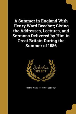A Summer in England with Henry Ward Beecher; Giving the Addresses, Lectures, and Sermons Delivered by Him in Great Britain During the Summer of 1886 - Beecher, Henry Ward 1813-1887