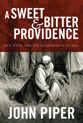 A Sweet and Bitter Providence: Sex, Race, and the Sovereignty of God - Piper, John