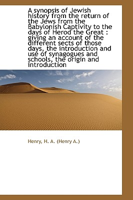 A Synopsis of Jewish History from the Return of the Jews from the Babylonish Captivity to the Days O - H a (Henry a ), Henry
