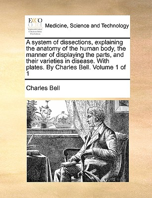 A System of Dissections, Explaining the Anatomy of the Human Body, the Manner of Displaying the Parts, and Their Varieties in Disease. with Plates. by Charles Bell. Volume 1 of 1 - Bell, Charles, Jr.