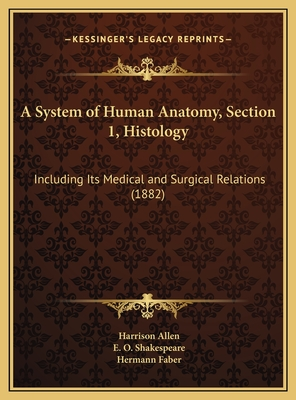 A System of Human Anatomy, Section 1, Histology: Including Its Medical and Surgical Relations (1882) - Allen, Harrison, and Shakespeare, E O, and Faber, Hermann (Illustrator)