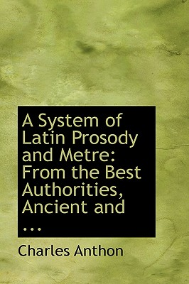 A System of Latin Prosody and Metre: From the Best Authorities, Ancient and ... - Anthon, Charles