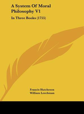 A System of Moral Philosophy V1: In Three Books (1755) - Hutcheson, Francis