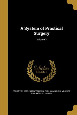 A System of Practical Surgery; Volume 3 - Bergmann, Ernst Von 1836-1907, and Bruns, Paul Von, and Mikulicz Von Radecki, Johann (Creator)