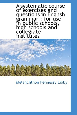 A Systematic Course of Exercises and Questions in English Grammar: For Use in Public Schools, High - Libby, Melanchthon Fennessy