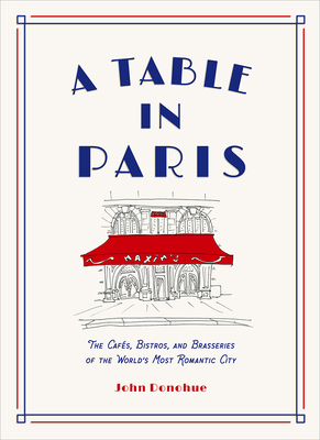 A Table in Paris: The Cafés, Bistros, and Brasseries of the World's Most Romantic City - Donohue, John