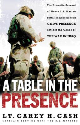 A Table in the Presence: The Dramatic Account of How A U.S. Marine Battalion Experienced God's Presence Amidst the Chaos of the War in Iraq - Cash, Lt Carey H