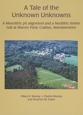A Tale of the Unknown Unknowns: A Mesolithic Pit Alignment and a Neolithic Timber Hall at Warren Field, Crathes, Aberdeenshire - Murray, Hilary K, and Murray, J C, and Fraser, Caroline, Ph.D.