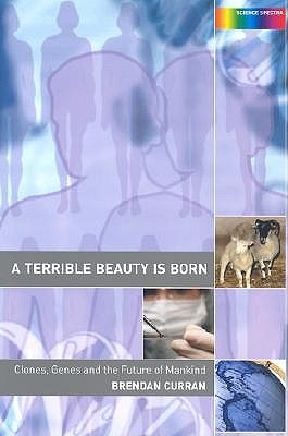 A Terrible Beauty Is Born: Clones, Genes and the Future of Mankind - Curran, Brendan