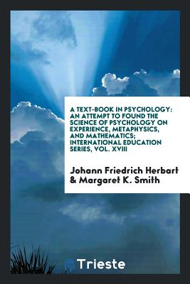 A Text-Book in Psychology: An Attempt to Found the Science of Psychology on Experience, Metaphysics, and Mathematics; International Education Series, Vol. XVIII - Herbart, Johann Friedrich, and Smith, Margaret K