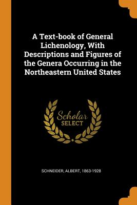 A Text-Book of General Lichenology, with Descriptions and Figures of the Genera Occurring in the Northeastern United States - Schneider, Albert