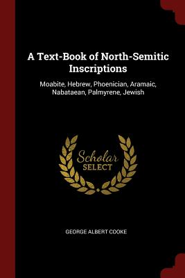 A Text-Book of North-Semitic Inscriptions: Moabite, Hebrew, Phoenician, Aramaic, Nabataean, Palmyrene, Jewish - Cooke, George Albert