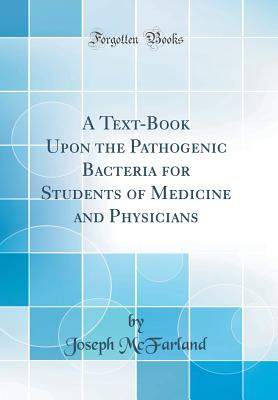 A Text-Book Upon the Pathogenic Bacteria for Students of Medicine and Physicians (Classic Reprint) - McFarland, Joseph