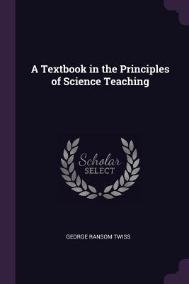 A Textbook in the Principles of Science Teaching - Twiss, George Ransom