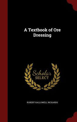 A Textbook of Ore Dressing - Richards, Robert Hallowell