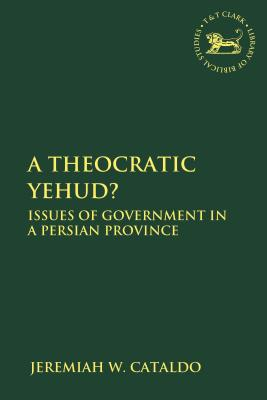 A Theocratic Yehud?: Issues of Government in a Persian Province - Cataldo, Jeremiah W