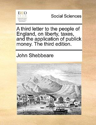 A Third Letter to the People of England, on Liberty, Taxes, and the Application of Publick Money. the Third Edition. - Shebbeare, John