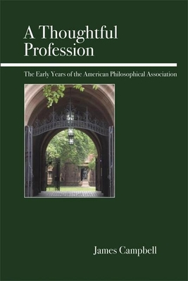 A Thoughtful Profession: The Early Years of the American Philosophical Association - Campbell, James