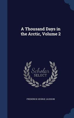 A Thousand Days in the Arctic, Volume 2 - Jackson, Frederick George