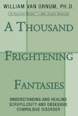A Thousand Frightening Fantasies: Understanding and Healing Scrupulosity and Obsessive Compulsive Disorder - Van Ornum, William