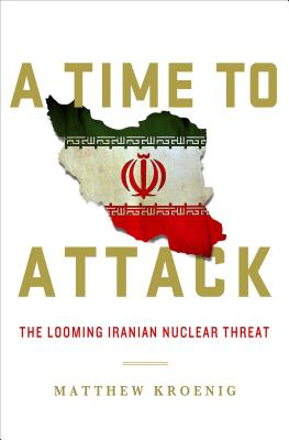 A Time to Attack: The Looming Iranian Nuclear Threat - Kroenig, Matthew