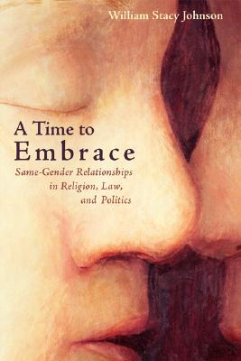 A Time to Embrace: Same-Gender Relationships in Religion, Law, and Politics - Johnson, William Stacy, Professor