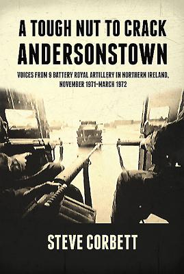 A Tough Nut to Crack - Andersonstown: Voices from 9 Battery Royal Artillery in Northern Ireland, November 1971-March 1972 - Corbett, Steve