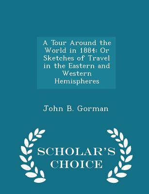 A Tour Around the World in 1884: Or Sketches of Travel in the Eastern and Western Hemispheres - Scholar's Choice Edition - Gorman, John B