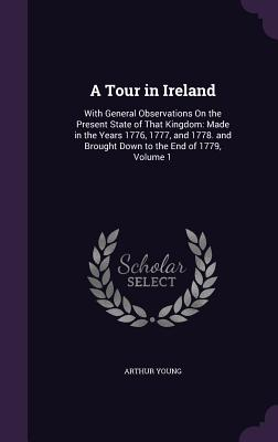 A Tour in Ireland: With General Observations on the Present State of That Kingdom: Made in the Years 1776, 1777, and 1778. and Brought Down to the End of 1779, Volume 1 - Young, Arthur, III