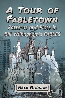 A Tour of Fabletown: Patterns and Plots in Bill Willingham's Fables - Gordon, Neta