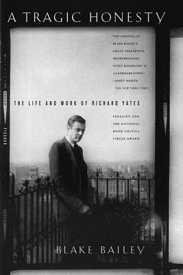 A Tragic Honesty: The Life and Work of Richard Yates - Bailey, Blake
