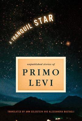 A Tranquil Star: Unpublished Stories of Primo Levi - Levi, Primo, and Goldstein, Ann, Ms. (Translated by), and Bastagli, Alessandra (Translated by)