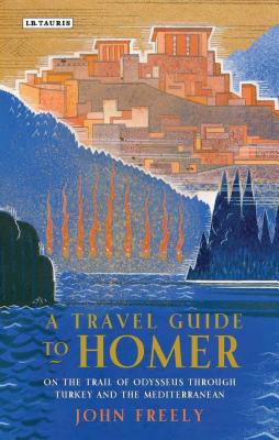 A Travel Guide to Homer: On the Trail of Odysseus Through Turkey and the Mediterranean - Freely, John