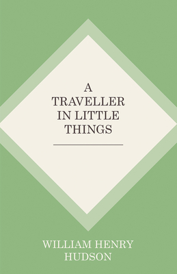 A Traveller in Little Things - Hudson, William Henry