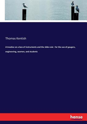A treatise on a box of instruments and the slide-rule: for the use of gaugers, engineering, seamen, and students - Kentish, Thomas