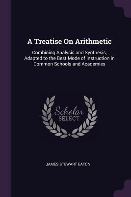 A Treatise on Arithmetic: Combining Analysis and Synthesis, Adapted to the Best Mode of Instruction in Common Schools and Academies - Eaton, James Stewart