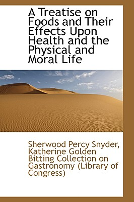 A Treatise on Foods and Their Effects Upon Health and the Physical and Moral Life - Percy Snyder, Katherine Golden Bitting