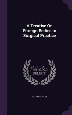 A Treatise on Foreign Bodies in Surgical Practice - Poulet, Alfred