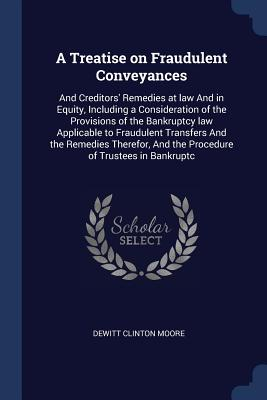 A Treatise on Fraudulent Conveyances: And Creditors' Remedies at Law and in Equity, Including a Consideration of the Provisions of the Bankruptcy Law Applicable to Fraudulent Transfers and the Remedies Therefor, and the Procedure of Trustees in Bankruptc - Moore, DeWitt Clinton